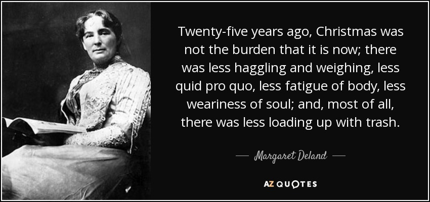 Twenty-five years ago, Christmas was not the burden that it is now; there was less haggling and weighing, less quid pro quo, less fatigue of body, less weariness of soul; and, most of all, there was less loading up with trash. - Margaret Deland