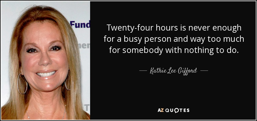 Twenty-four hours is never enough for a busy person and way too much for somebody with nothing to do. - Kathie Lee Gifford
