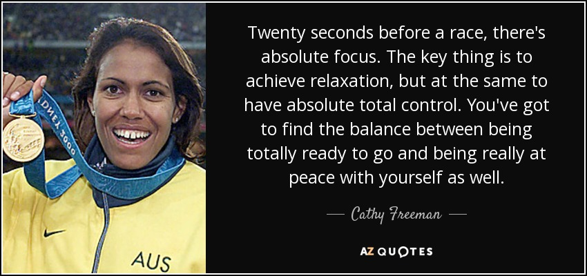 Twenty seconds before a race, there's absolute focus. The key thing is to achieve relaxation, but at the same to have absolute total control. You've got to find the balance between being totally ready to go and being really at peace with yourself as well. - Cathy Freeman