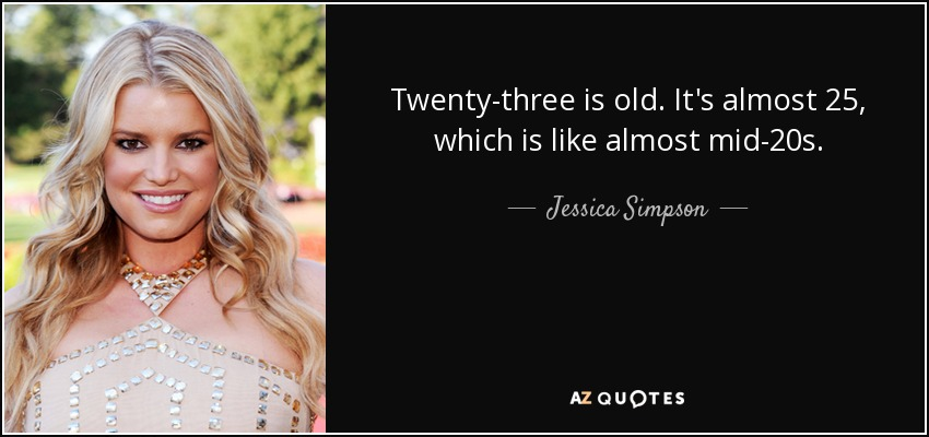 Twenty-three is old. It's almost 25, which is like almost mid-20s. - Jessica Simpson