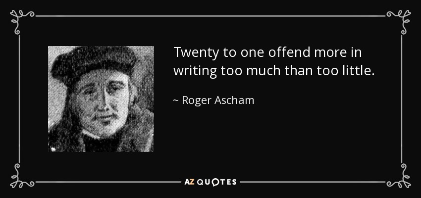 Twenty to one offend more in writing too much than too little. - Roger Ascham
