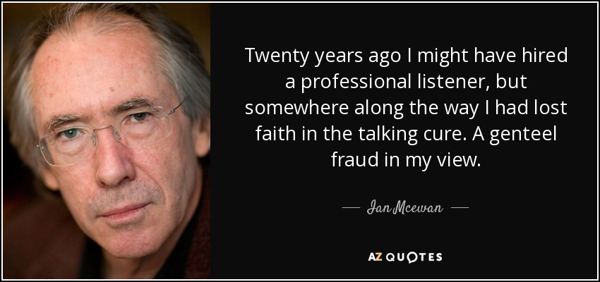 Twenty years ago I might have hired a professional listener, but somewhere along the way I had lost faith in the talking cure. A genteel fraud in my view. - Ian Mcewan