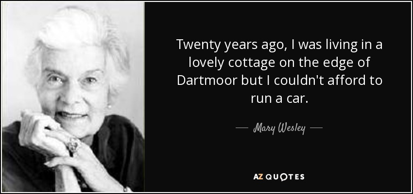 Twenty years ago, I was living in a lovely cottage on the edge of Dartmoor but I couldn't afford to run a car. - Mary Wesley