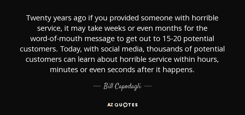 Twenty years ago if you provided someone with horrible service, it may take weeks or even months for the word-of-mouth message to get out to 15-20 potential customers. Today, with social media, thousands of potential customers can learn about horrible service within hours, minutes or even seconds after it happens. - Bill Capodagli