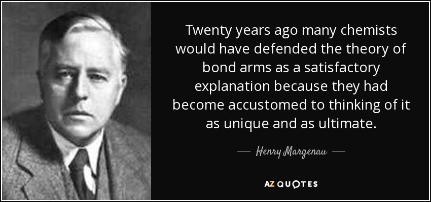 Twenty years ago many chemists would have defended the theory of bond arms as a satisfactory explanation because they had become accustomed to thinking of it as unique and as ultimate. - Henry Margenau