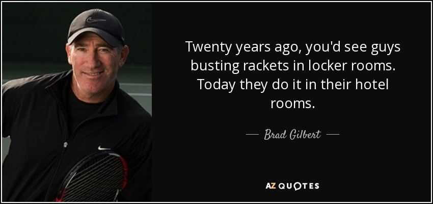 Twenty years ago, you'd see guys busting rackets in locker rooms. Today they do it in their hotel rooms. - Brad Gilbert