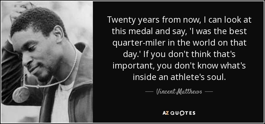 Twenty years from now, I can look at this medal and say, 'I was the best quarter-miler in the world on that day.' If you don't think that's important, you don't know what's inside an athlete's soul. - Vincent Matthews
