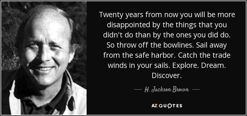 Twenty years from now you will be more disappointed by the things that you didn't do than by the ones you did do. So throw off the bowlines. Sail away from the safe harbor. Catch the trade winds in your sails. Explore. Dream. Discover. - H. Jackson Brown, Jr.