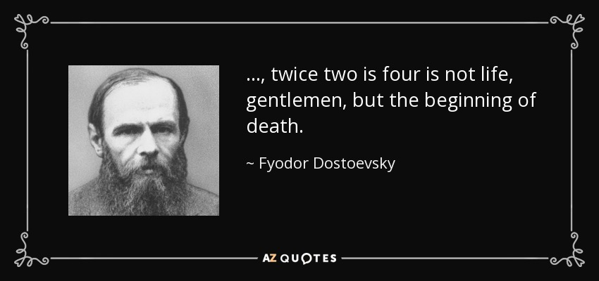 ..., twice two is four is not life, gentlemen, but the beginning of death. - Fyodor Dostoevsky