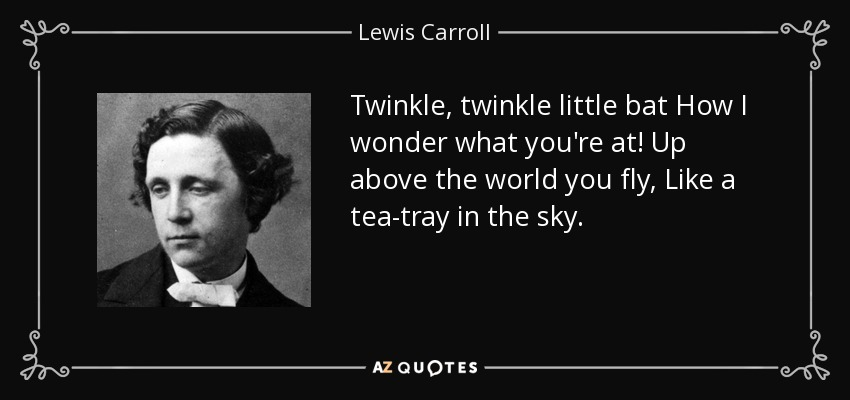 Twinkle, twinkle little bat How I wonder what you're at! Up above the world you fly, Like a tea-tray in the sky. - Lewis Carroll