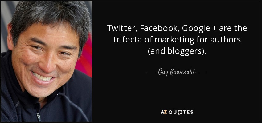 Twitter, Facebook, Google + are the trifecta of marketing for authors (and bloggers). - Guy Kawasaki