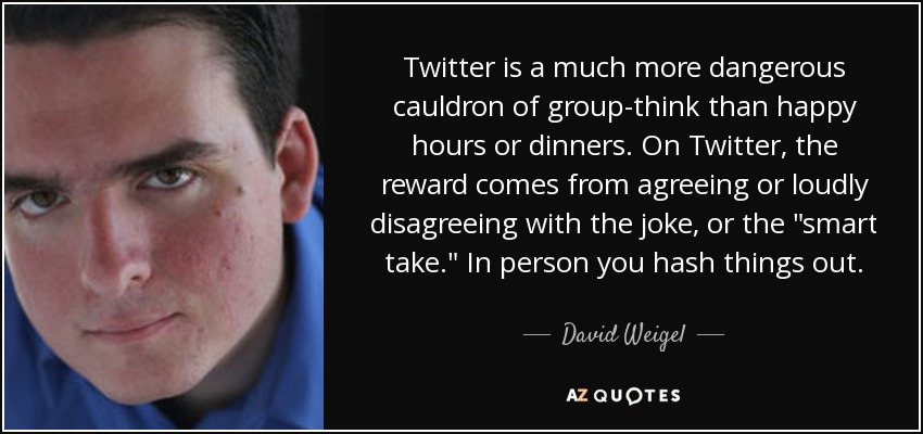 David Weigel Quote Twitter Is A Much More Dangerous Cauldron Of