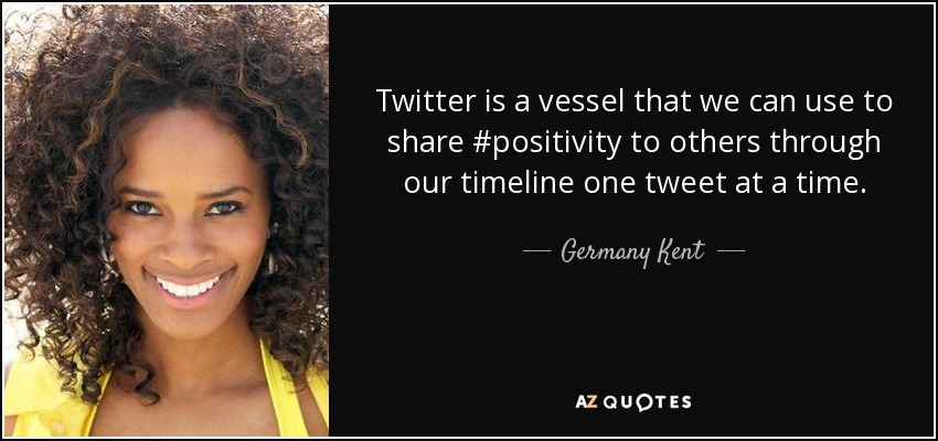 Twitter is a vessel that we can use to share #positivity to others through our timeline one tweet at a time. - Germany Kent