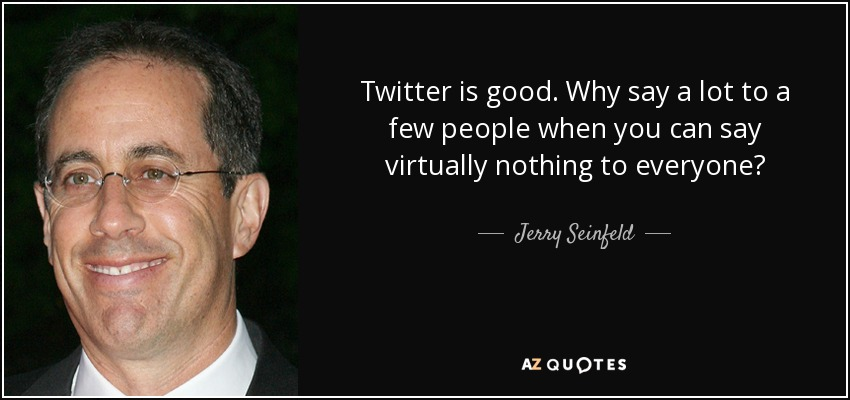 Twitter is good. Why say a lot to a few people when you can say virtually nothing to everyone? - Jerry Seinfeld