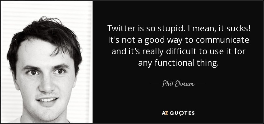 Twitter is so stupid. I mean, it sucks! It's not a good way to communicate and it's really difficult to use it for any functional thing. - Phil Elvrum