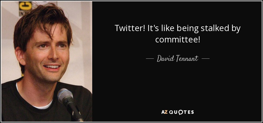 Twitter! It's like being stalked by committee! - David Tennant