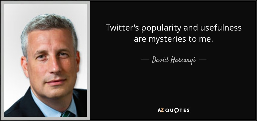 Twitter's popularity and usefulness are mysteries to me. - David Harsanyi