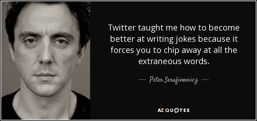 Twitter taught me how to become better at writing jokes because it forces you to chip away at all the extraneous words. - Peter Serafinowicz