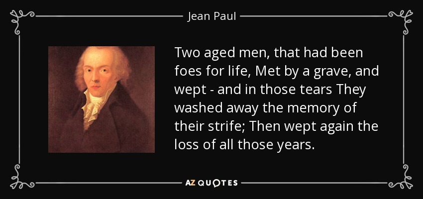 Two aged men, that had been foes for life, Met by a grave, and wept - and in those tears They washed away the memory of their strife; Then wept again the loss of all those years. - Jean Paul
