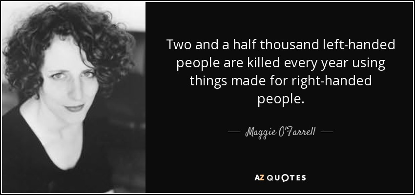 Two and a half thousand left-handed people are killed every year using things made for right-handed people. - Maggie O'Farrell