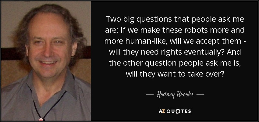 Two big questions that people ask me are: if we make these robots more and more human-like, will we accept them - will they need rights eventually? And the other question people ask me is, will they want to take over? - Rodney Brooks