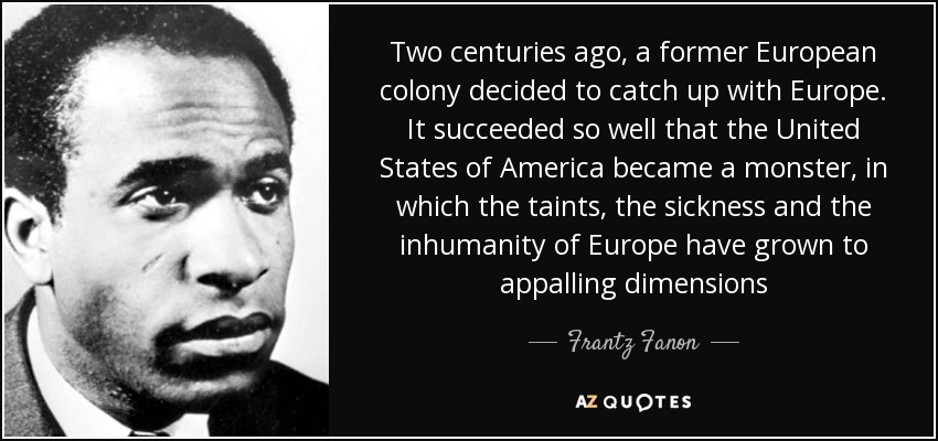 Two centuries ago, a former European colony decided to catch up with Europe. It succeeded so well that the United States of America became a monster, in which the taints, the sickness and the inhumanity of Europe have grown to appalling dimensions - Frantz Fanon
