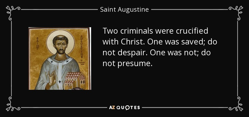 Two criminals were crucified with Christ. One was saved; do not despair. One was not; do not presume. - Saint Augustine
