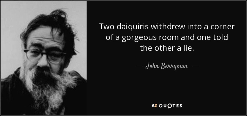 Two daiquiris withdrew into a corner of a gorgeous room and one told the other a lie. - John Berryman