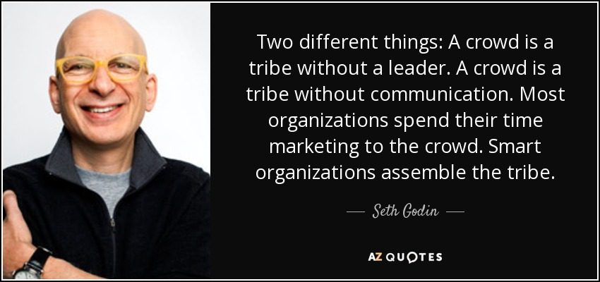 Two different things: A crowd is a tribe without a leader. A crowd is a tribe without communication. Most organizations spend their time marketing to the crowd. Smart organizations assemble the tribe. - Seth Godin