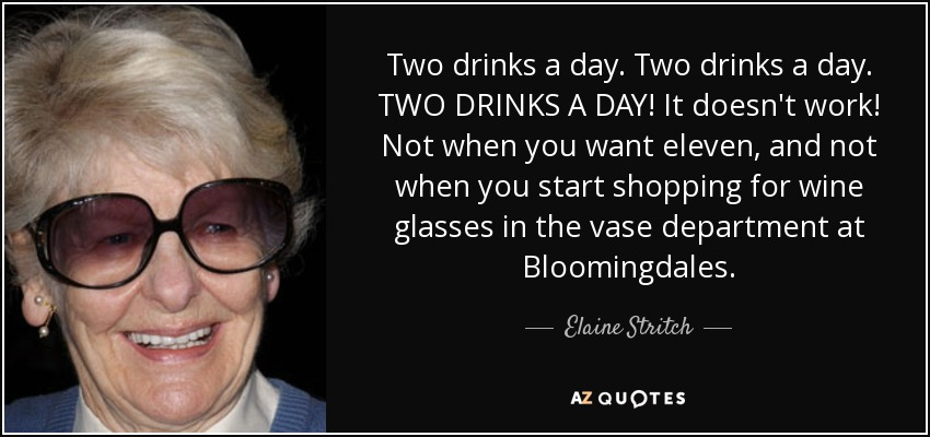 Two drinks a day. Two drinks a day. TWO DRINKS A DAY! It doesn't work! Not when you want eleven, and not when you start shopping for wine glasses in the vase department at Bloomingdales. - Elaine Stritch