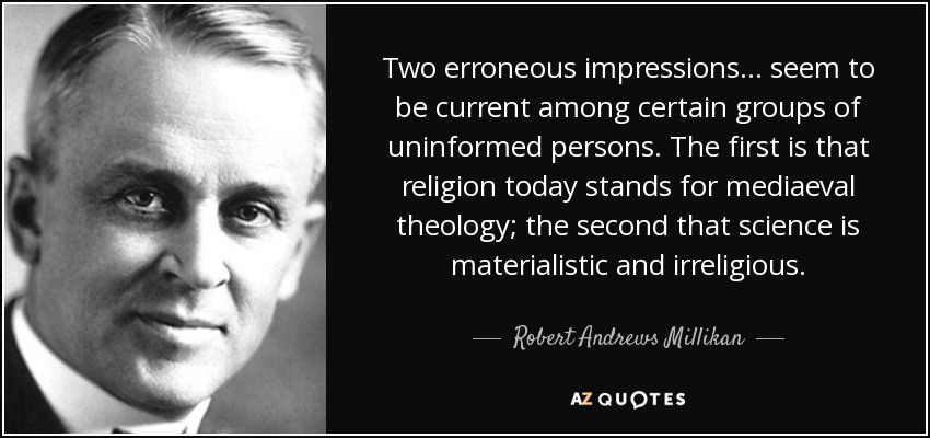 Two erroneous impressions ... seem to be current among certain groups of uninformed persons. The first is that religion today stands for mediaeval theology; the second that science is materialistic and irreligious. - Robert Andrews Millikan