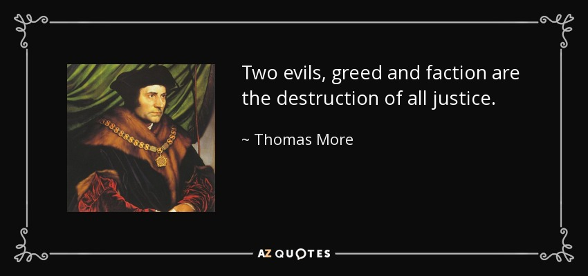 Two evils, greed and faction are the destruction of all justice. - Thomas More