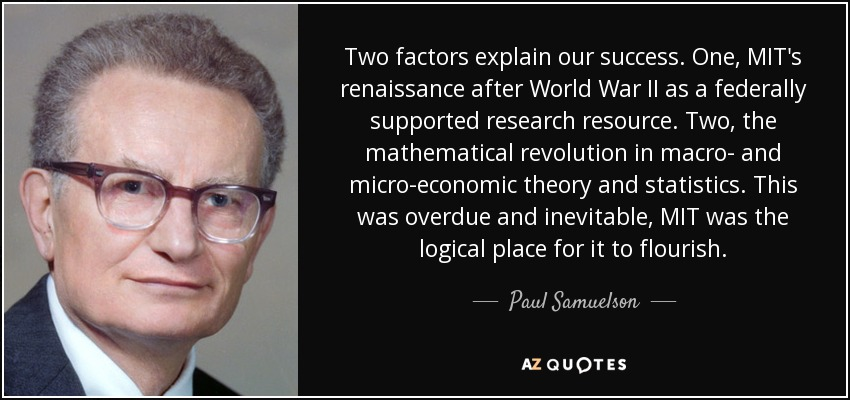 Two factors explain our success. One, MIT's renaissance after World War II as a federally supported research resource. Two, the mathematical revolution in macro- and micro-economic theory and statistics. This was overdue and inevitable, MIT was the logical place for it to flourish. - Paul Samuelson