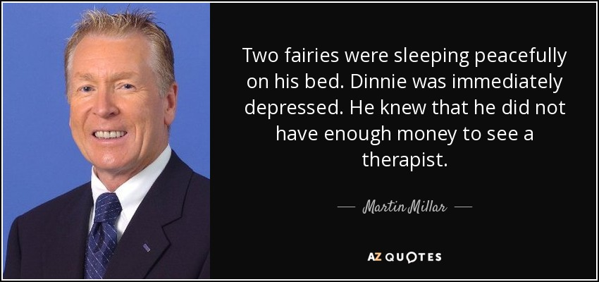 Two fairies were sleeping peacefully on his bed. Dinnie was immediately depressed. He knew that he did not have enough money to see a therapist. - Martin Millar