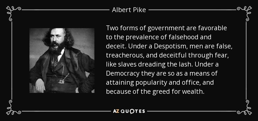 Two forms of government are favorable to the prevalence of falsehood and deceit. Under a Despotism, men are false, treacherous, and deceitful through fear, like slaves dreading the lash. Under a Democracy they are so as a means of attaining popularity and office, and because of the greed for wealth. - Albert Pike
