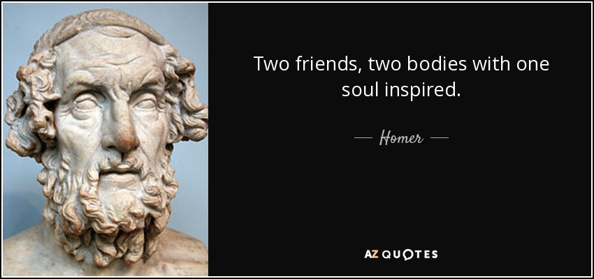 Two friends, two bodies with one soul inspired. - Homer