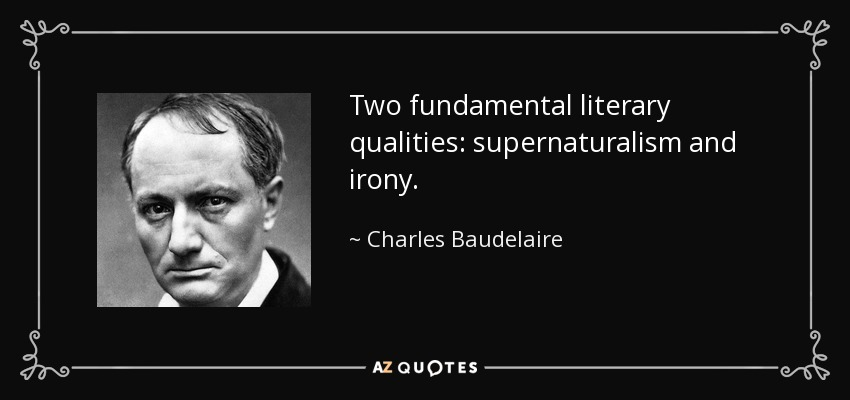 Two fundamental literary qualities: supernaturalism and irony. - Charles Baudelaire
