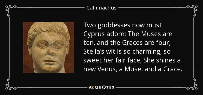 Two goddesses now must Cyprus adore; The Muses are ten, and the Graces are four; Stella's wit is so charming, so sweet her fair face, She shines a new Venus, a Muse, and a Grace. - Callimachus