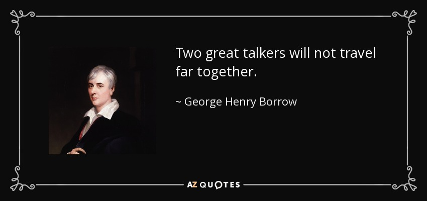 Two great talkers will not travel far together. - George Henry Borrow