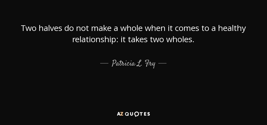 Patricia L Fry Quote Two Halves Do Not Make A Whole When It Comes