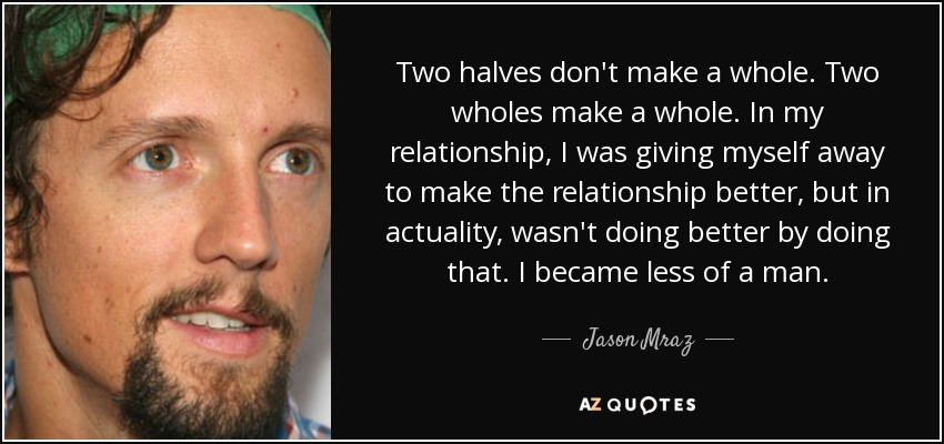 Jason Mraz Quote Two Halves Dont Make A Whole Two Wholes Make A