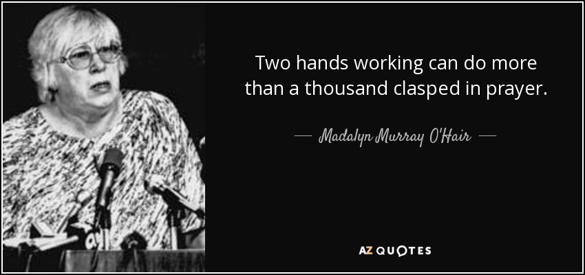 Two hands working can do more than a thousand clasped in prayer. - Madalyn Murray O'Hair