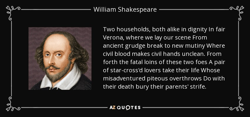 Two households, both alike in dignity In fair Verona, where we lay our scene From ancient grudge break to new mutiny Where civil blood makes civil hands unclean. From forth the fatal loins of these two foes A pair of star-cross'd lovers take their life Whose misadventured piteous overthrows Do with their death bury their parents' strife. - William Shakespeare