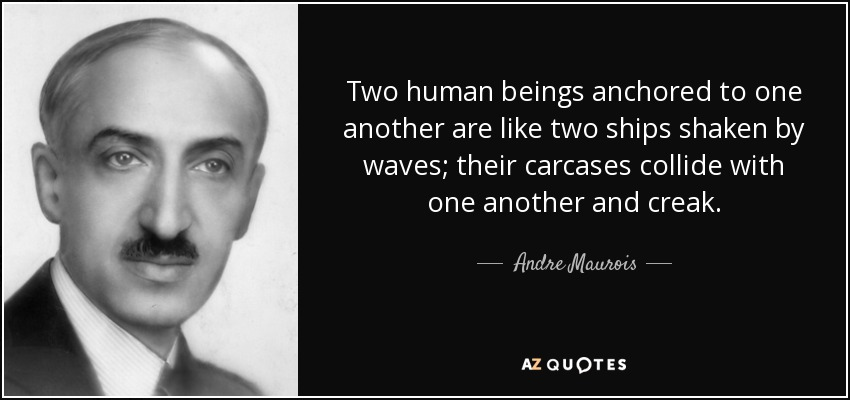 Two human beings anchored to one another are like two ships shaken by waves; their carcases collide with one another and creak. - Andre Maurois