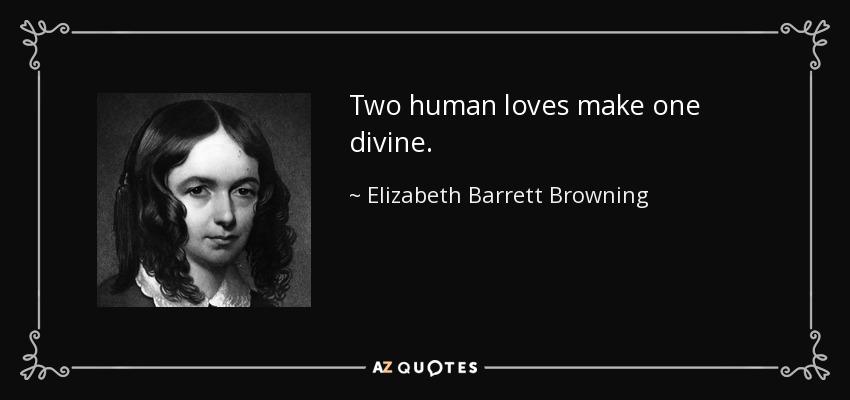 Two human loves make one divine. - Elizabeth Barrett Browning