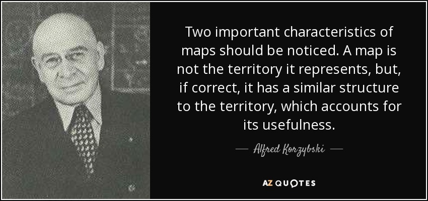 Two important characteristics of maps should be noticed. A map is not the territory it represents, but, if correct, it has a similar structure to the territory, which accounts for its usefulness. - Alfred Korzybski