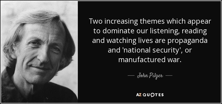 Two increasing themes which appear to dominate our listening, reading and watching lives are propaganda and 'national security', or manufactured war. - John Pilger