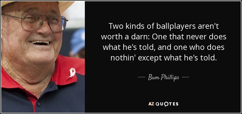 Two kinds of ballplayers aren't worth a darn: One that never does what he's told, and one who does nothin' except what he's told. - Bum Phillips