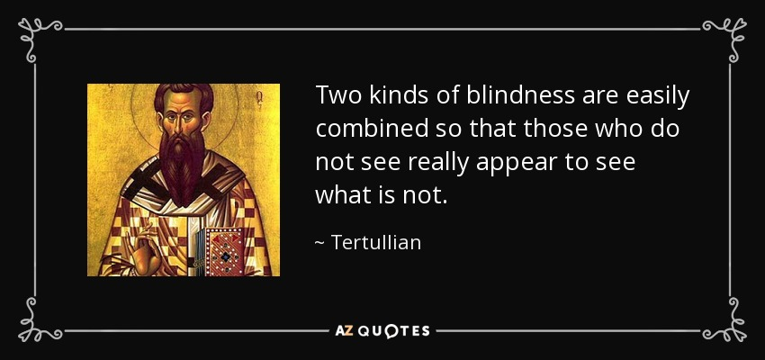 Two kinds of blindness are easily combined so that those who do not see really appear to see what is not. - Tertullian