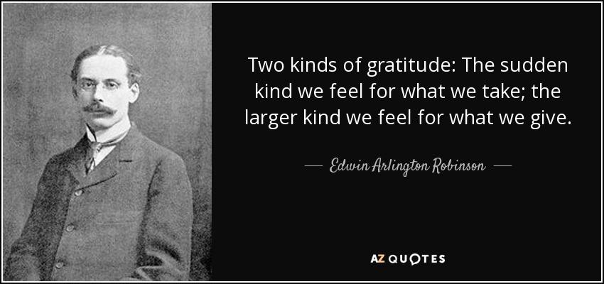 Two kinds of gratitude: The sudden kind we feel for what we take; the larger kind we feel for what we give. - Edwin Arlington Robinson